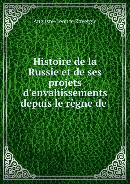 Auguste-Léonce Ravergie Histoire de la Russie et de ses projets d.envahissements depuis le regne de .