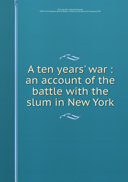 Jacob August Riis A ten years. war : an account of the battle with the slum in New York jacob august riis nibsy s christmas