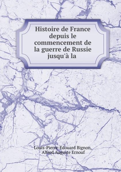 Louis-Pierre-Edouard Bignon Histoire de France depuis le commencement de la guerre de Russie jusqu.a la .