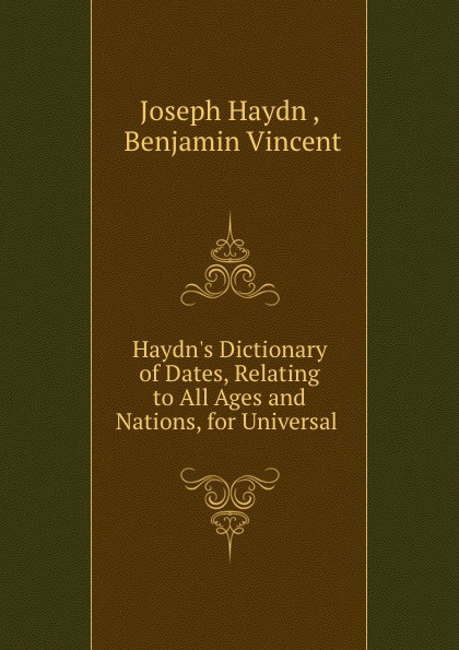 Joseph Haydn Haydn.s Dictionary of Dates, Relating to All Ages and Nations, for Universal . benjamin vincent haydn s dictionary of dates relating to all ages and nations for universal reference