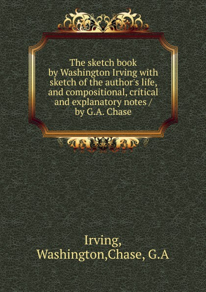 Washington Irving The sketch book by Washington Irving with sketch of the author.s life, and compositional, critical and explanatory notes / by G.A. Chase вашингтон ирвинг old christmas from the sketch book of washington irving