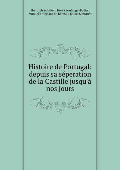 Heinrich Schäfer Histoire de Portugal: depuis sa seperation de la Castille jusqu.a nos jours