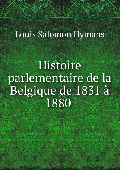 Louis Salomon Hymans Histoire parlementaire de la Belgique de 1831 a 1880 . louis hymans histoire parlementaire de la belgique de 1831 a 1880 vol 3 classic reprint