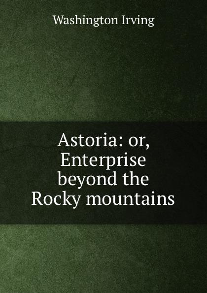 Washington Irving Astoria: or, Enterprise beyond the Rocky mountains beyond the mountains