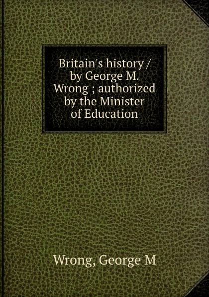 где купить George M. Wrong Britain.s history / by George M. Wrong ; authorized by the Minister of Education по лучшей цене
