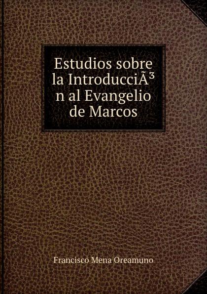 купить Francisco Mena Oreamuno Estudios sobre la IntroducciA.n al Evangelio de Marcos онлайн
