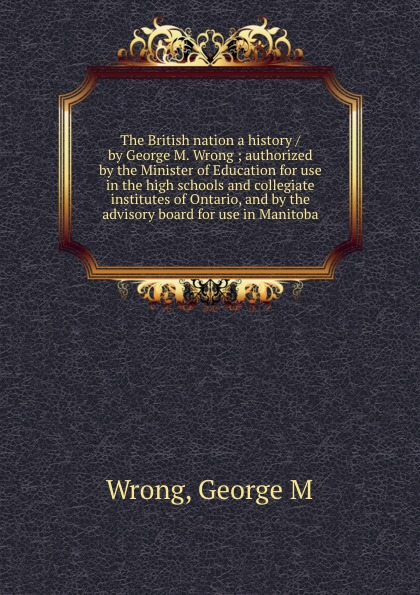George M. Wrong The British nation a history / by George M. Wrong ; authorized by the Minister of Education for use in the high schools and collegiate institutes of Ontario, and by the advisory board for use in Manitoba george lucas education nation six leading edges of innovation in our schools