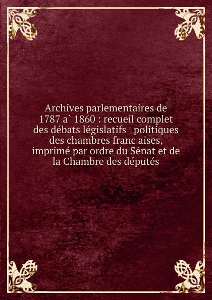 Archives parlementaires de 1787 a 1860 : recueil complet des debats legislatifs . politiques des chambres francaises, imprime par ordre du Senat et de la Chambre des deputes