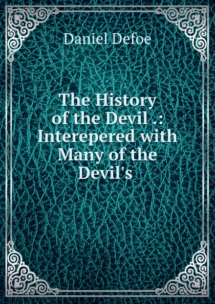 Daniel Defoe The History of the Devil .: Interepered with Many of the Devil.s . daniel defoe the political history of the devil