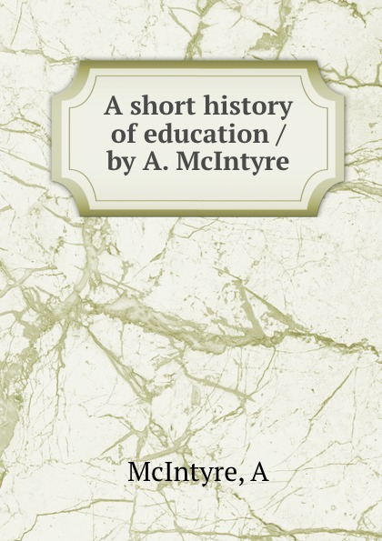 цены A. McIntyre A short history of education / by A. McIntyre