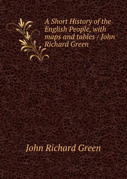 John Richard Green A Short History of the English People, with maps and tables / John Richard Green john richard green histoire du peuple anglais