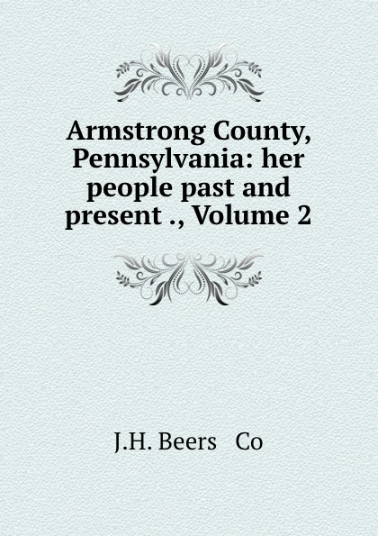 J. H. Beers Armstrong County, Pennsylvania: her people past and present ., Volume 2 h j suter lerch germany her own judge