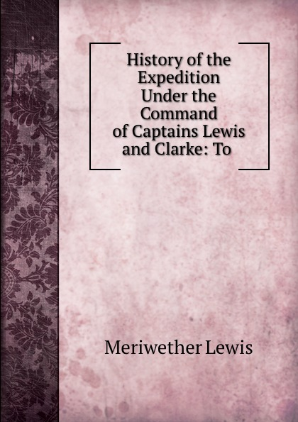 Meriwether Lewis History of the Expedition Under the Command of Captains Lewis and Clarke: To . meriwether lewis history of the expedition under the command of captains lewis and clarke 2