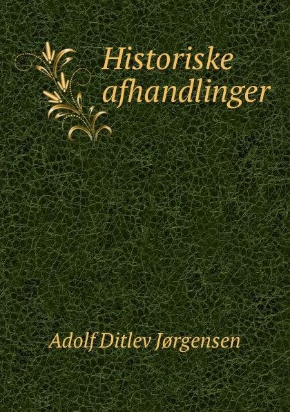 Adolf Ditlev Jorgensen Historiske afhandlinger adolf ditlev jorgensen historiske afhandlinger