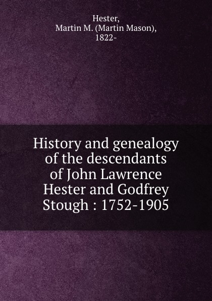 History and genealogy of the descendants of John Lawrence Hester and Godfrey Stough : 1752-1905