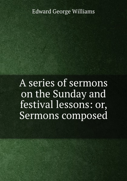 Edward George Williams A series of sermons on the Sunday and festival lessons: or, Sermons composed . edward thomson sermons on miscellaneous subjects 1849