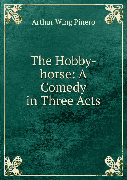 Arthur Wing Pinero The Hobby-horse: A Comedy in Three Acts