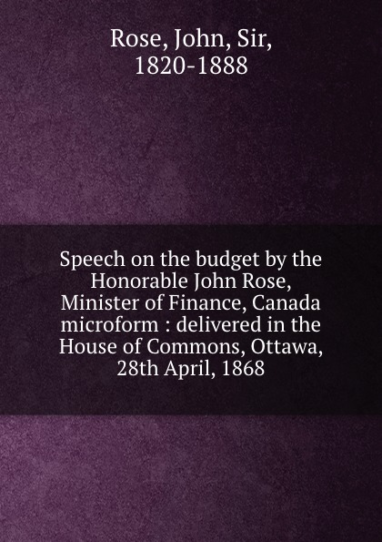 John Rose Speech on the budget by the Honorable John Rose, Minister of Finance, Canada microform : delivered in the House of Commons, Ottawa, 28th April, 1868