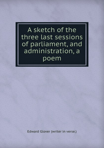 Edward Glover A sketch of the three last sessions of parliament, and administration, a poem