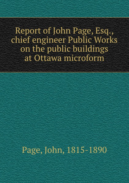 John Page Report of John Page, Esq., chief engineer Public Works on the public buildings at Ottawa microform sitemap 3 xml href href page 9 page 13