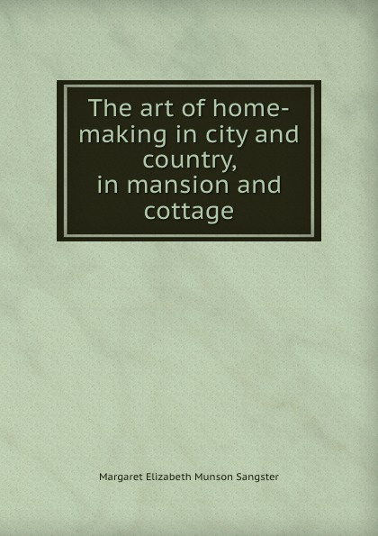 Margaret E.M. Sangster The art of home-making in city and country, in mansion and cottage