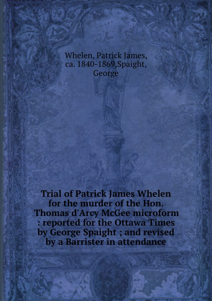 Patrick James Whelen Trial of Patrick James Whelen for the murder of the Hon. Thomas d.Arcy McGee microform : reported for the Ottawa Times by George Spaight ; and revised by a Barrister in attendance недорго, оригинальная цена