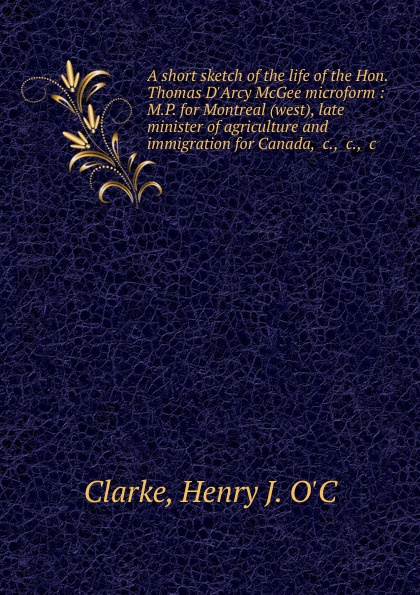 Henry J. O'C Clarke A short sketch of the life of the Hon. Thomas D.Arcy McGee microform : M.P. for Montreal (west), late minister of agriculture and immigration for Canada, .c., .c., .c.