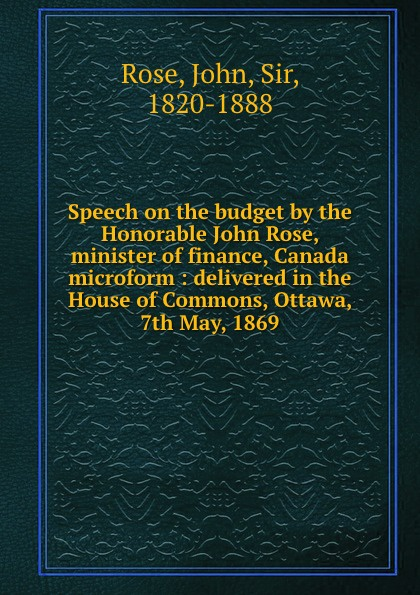 John Rose Speech on the budget by the Honorable John Rose, minister of finance, Canada microform : delivered in the House of Commons, Ottawa, 7th May, 1869