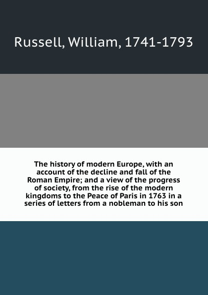 William Russell The history of modern Europe, with an account of the decline and fall of the Roman Empire; and a view of the progress of society, from the rise of the modern kingdoms to the Peace of Paris in 1763 in a series of letters from a nobleman to his son william russell the history of modern europe with a view of the progress of society from 3