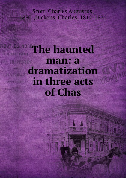 Charles Augustus Scott The haunted man: a dramatization in three acts of Chas charles dyer rattle of a simple man a play in three acts
