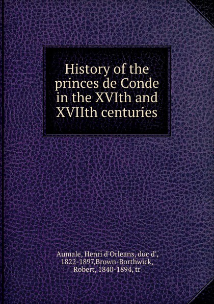Henri d'Orleans Aumale History of the princes de Conde in the XVIth and XVIIth centuries