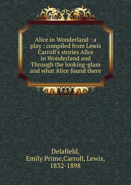Emily Prime Delafield Alice in Wonderland : a play : compiled from Lewis Carroll.s stories Alice in Wonderland and Through the looking-glass and what Alice found there