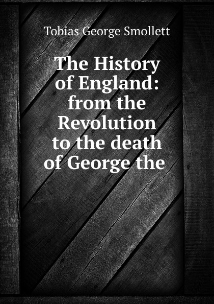 Фото - Tobias George Smollett The History of England: from the Revolution to the death of George the . tobias george smollett the history of england from the revolution in 1688 to the death of george the second vol 3