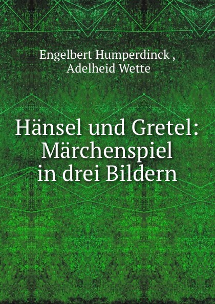 Engelbert Humperdinck Hansel und Gretel: Marchenspiel in drei Bildern engelbert humperdinck hansel