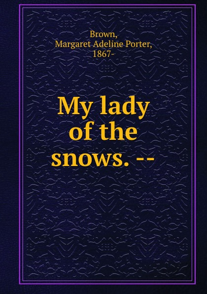 Margaret Adeline Porter Brown My lady of the snows. --