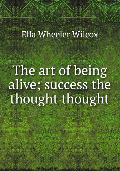 Ella Wheeler Wilcox The art of being alive; success the thought thought ella wheeler wilcox poems of optimism
