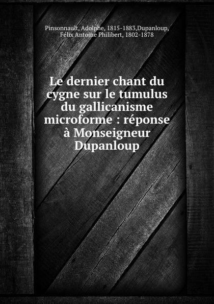 Adolphe Pinsonnault Le dernier chant du cygne sur le tumulus du gallicanisme microforme : reponse a Monseigneur Dupanloup adolphe adam le toreador
