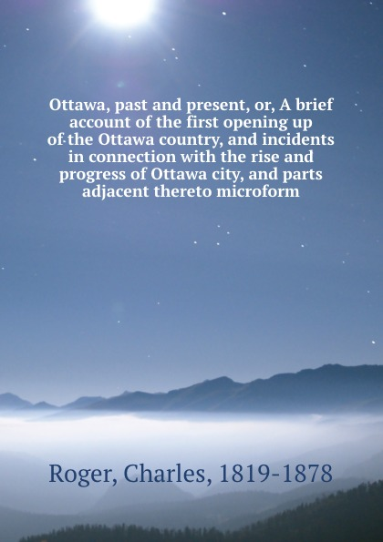 Charles Roger Ottawa, past and present, or, A brief account of the first opening up of the Ottawa country, and incidents in connection with the rise and progress of Ottawa city, and parts adjacent thereto microform roger hodgson ottawa
