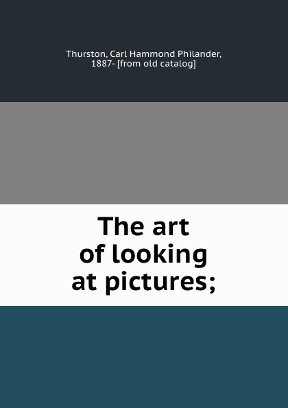 Carl Hammond Philander Thurston The art of looking at pictures;
