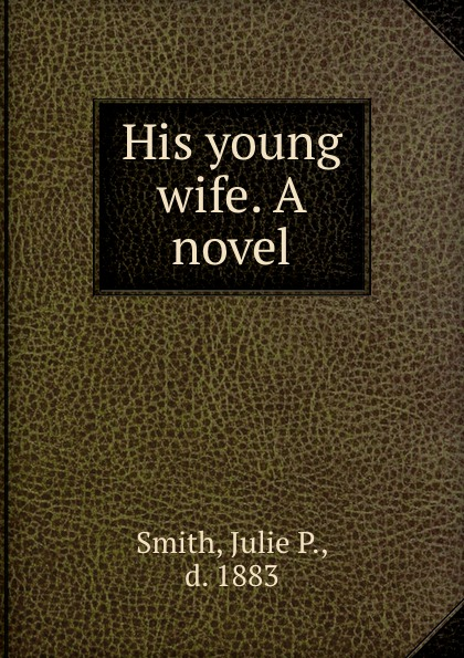 Julie P. Smith His young wife. A novel