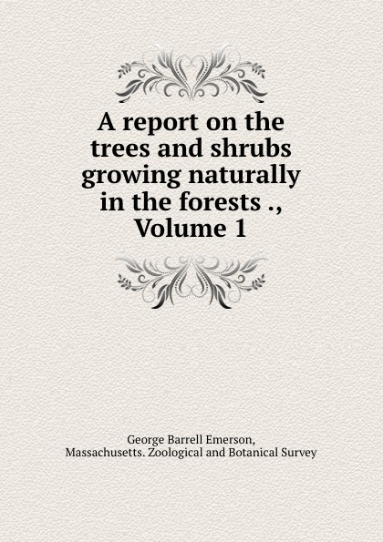 George Barrell Emerson A report on the trees and shrubs growing naturally in the forests ., Volume 1 george barrell emerson a report on the trees and shrubs growing naturally in the forests of massachusetts originally published agreeably to an order of the legislature by and botanical survey of the state volume 1