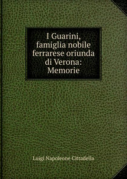 Luigi Napoleone Cittadella I Guarini, famiglia nobile ferrarese oriunda di Verona: Memorie cittadella