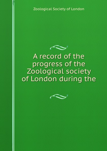 A record of the progress of the Zoological society of London during the . a record of the progress of the zoological society of london during the