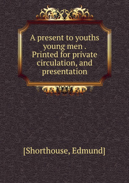 A present to youths . young men . Printed for private circulation, and presentation