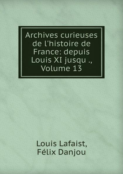 Louis Lafaist Archives curieuses de l.histoire de France: depuis Louis XI jusqu ., Volume 13
