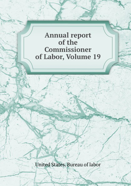 Annual report of the Commissioner of Labor, Volume 19