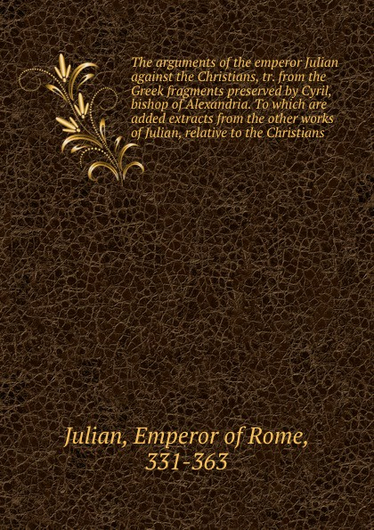 Emperor of Rome Julian The arguments of the emperor Julian against the Christians, tr. from the Greek fragments preserved by Cyril, bishop of Alexandria. To which are added extracts from the other works of Julian, relative to the Christians the christians london