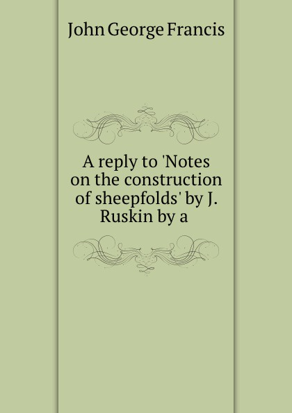 John George Francis A reply to .Notes on the construction of sheepfolds. by J. Ruskin by a . john george francis a reply to notes on the construction of sheepfolds by j ruskin by a
