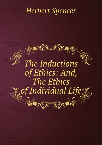 Herbert Spencer The Inductions of Ethics: And, The Ethics of Individual Life spencer herbert the data of ethics