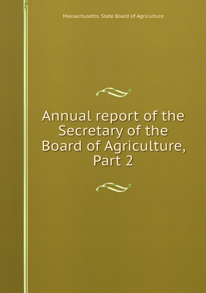 Massachusetts. State Board of Agriculture Annual report of the Secretary of the Board of Agriculture, Part 2